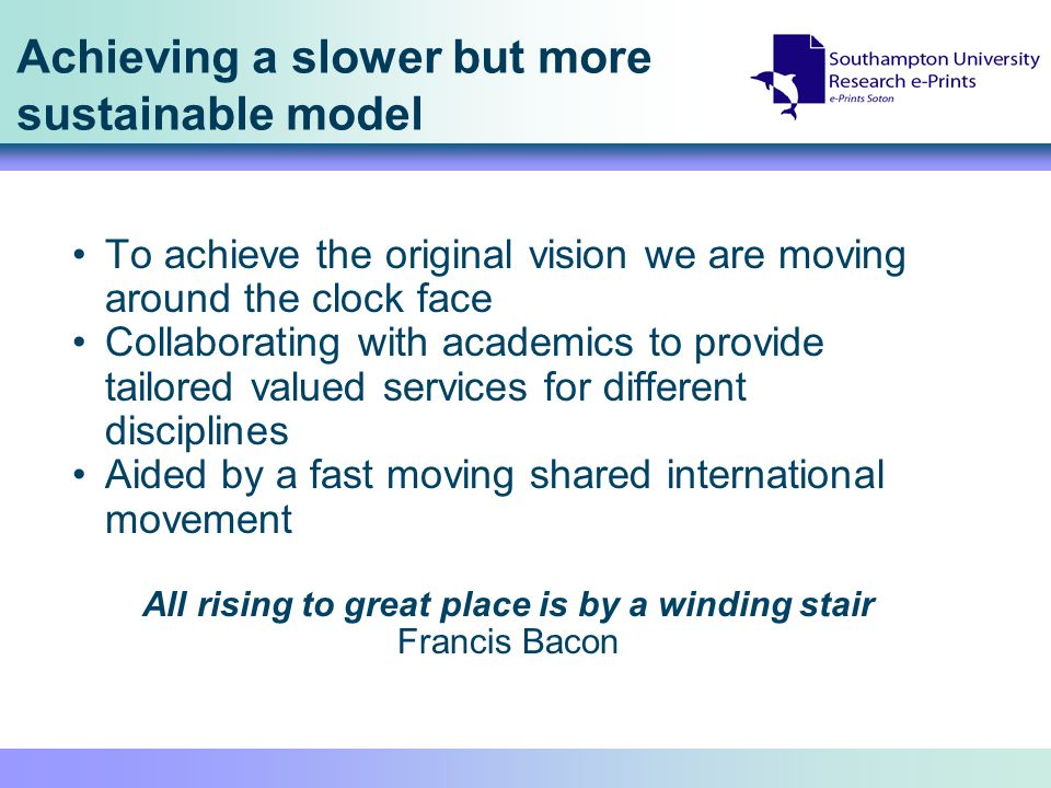 Achieving a slower but more sustainable model To achieve the original vision we are moving around the clock face Collaborating with academics to provide tailored valued services for different disciplines Aided by a fast moving shared international movement All rising to great place is by a winding stair Francis Bacon