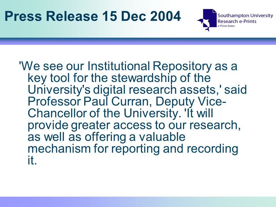 Press Release 15 Dec 2004 We see our Institutional Repository as a key tool for the stewardship of the University s digital research assets, said Professor Paul Curran, Deputy Vice- Chancellor of the University.