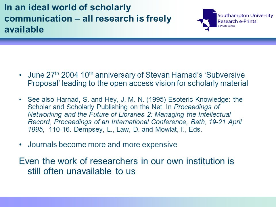 In an ideal world of scholarly communication – all research is freely available June 27 th 2004 10 th anniversary of Stevan Harnads Subversive Proposal leading to the open access vision for scholarly material See also Harnad, S.