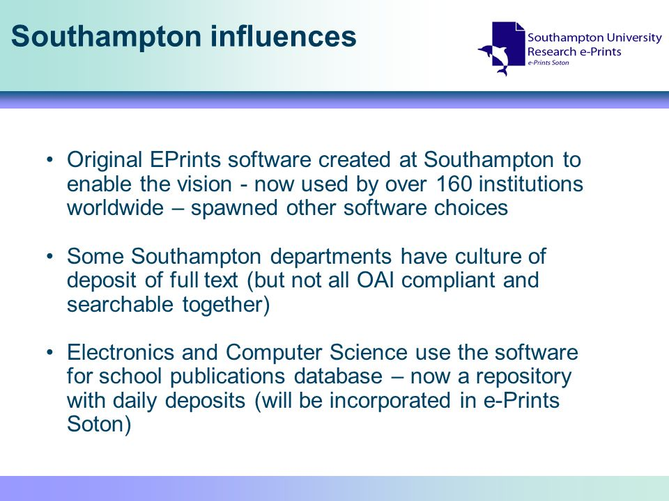 Southampton influences Original EPrints software created at Southampton to enable the vision - now used by over 160 institutions worldwide – spawned other software choices Some Southampton departments have culture of deposit of full text (but not all OAI compliant and searchable together) Electronics and Computer Science use the software for school publications database – now a repository with daily deposits (will be incorporated in e-Prints Soton)