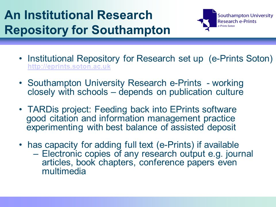 An Institutional Research Repository for Southampton Institutional Repository for Research set up (e-Prints Soton) http://eprints.soton.ac.uk http://eprints.soton.ac.uk Southampton University Research e-Prints - working closely with schools – depends on publication culture TARDis project: Feeding back into EPrints software good citation and information management practice experimenting with best balance of assisted deposit has capacity for adding full text (e-Prints) if available –Electronic copies of any research output e.g.