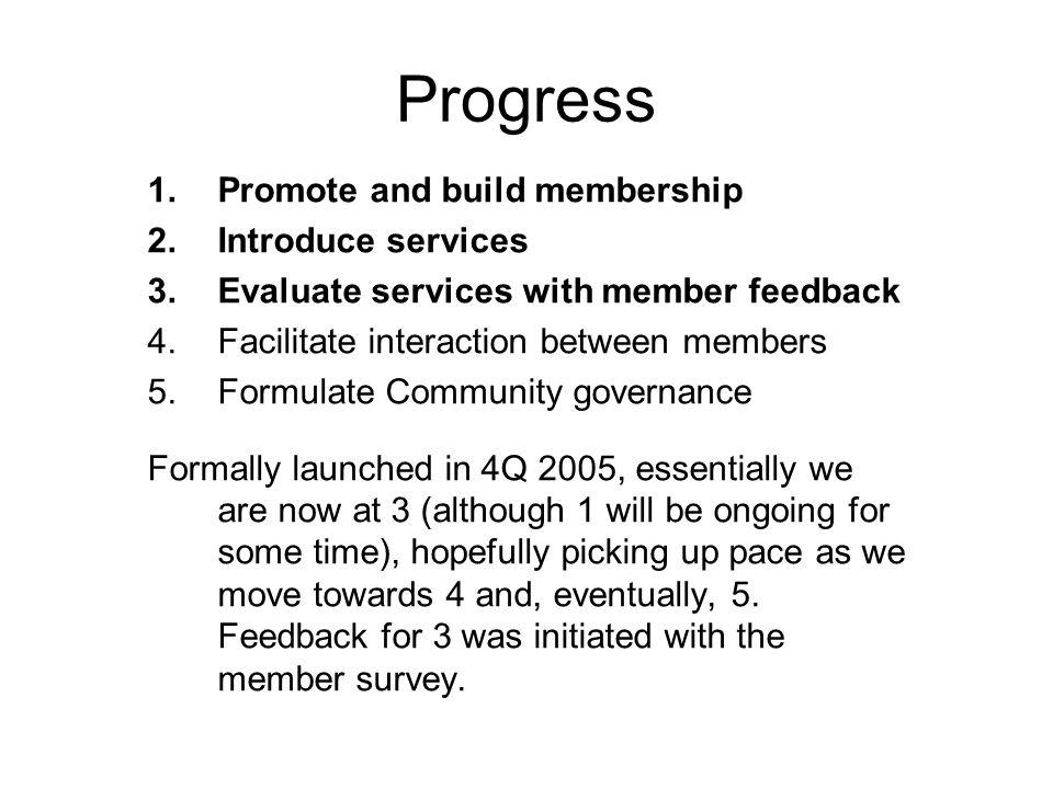 Progress 1.Promote and build membership 2.Introduce services 3.Evaluate services with member feedback 4.Facilitate interaction between members 5.Formulate Community governance Formally launched in 4Q 2005, essentially we are now at 3 (although 1 will be ongoing for some time), hopefully picking up pace as we move towards 4 and, eventually, 5.