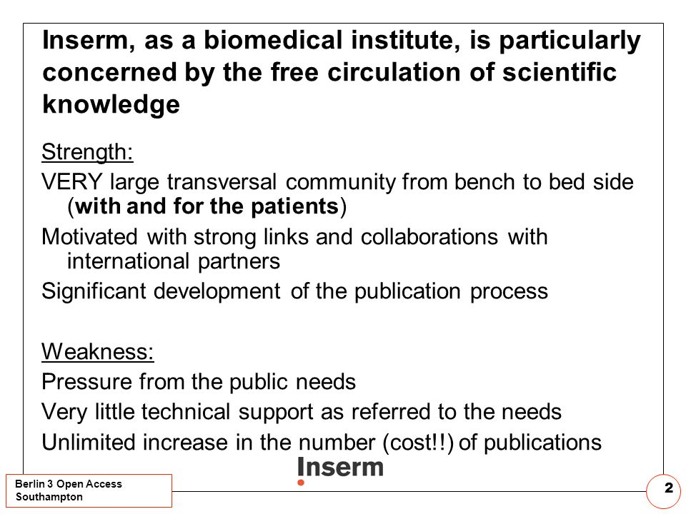 Berlin 3 Open Access Southampton 2 Inserm, as a biomedical institute, is particularly concerned by the free circulation of scientific knowledge Strength: VERY large transversal community from bench to bed side (with and for the patients) Motivated with strong links and collaborations with international partners Significant development of the publication process Weakness: Pressure from the public needs Very little technical support as referred to the needs Unlimited increase in the number (cost!!) of publications