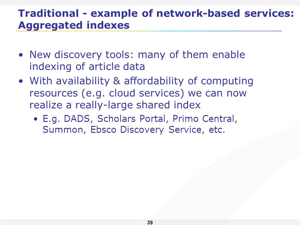 39 Traditional - example of network-based services: Aggregated indexes New discovery tools: many of them enable indexing of article data With availability & affordability of computing resources (e.g.