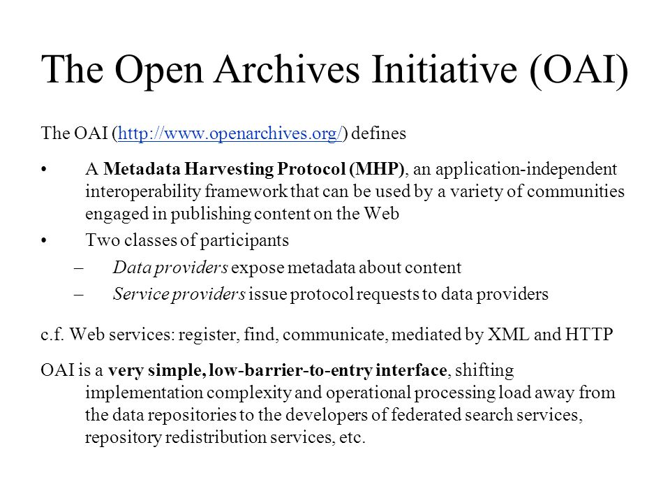 The Open Archives Initiative (OAI) The OAI (http://www.openarchives.org/) defineshttp://www.openarchives.org/ A Metadata Harvesting Protocol (MHP), an application-independent interoperability framework that can be used by a variety of communities engaged in publishing content on the Web Two classes of participants –Data providers expose metadata about content –Service providers issue protocol requests to data providers c.f.