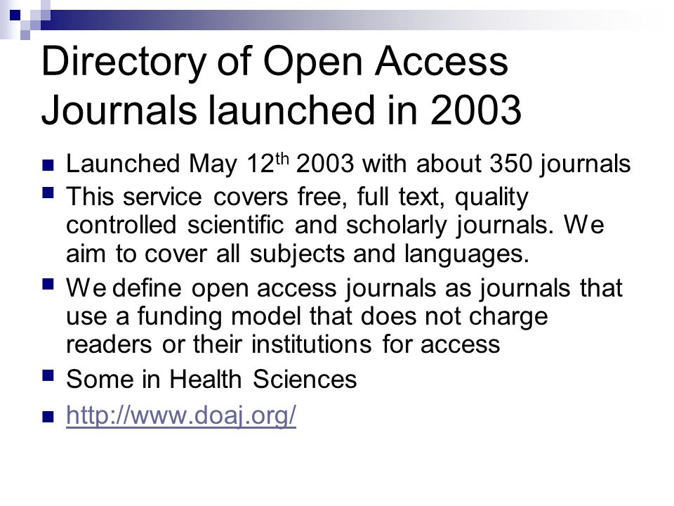 Directory of Open Access Journals launched in 2003 Launched May 12 th 2003 with about 350 journals This service covers free, full text, quality controlled scientific and scholarly journals.