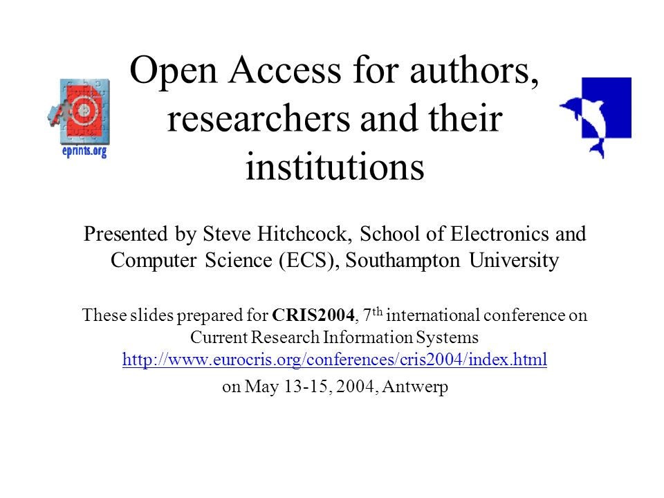 Open Access for authors, researchers and their institutions Presented by Steve Hitchcock, School of Electronics and Computer Science (ECS), Southampton University These slides prepared for CRIS2004, 7 th international conference on Current Research Information Systems http://www.eurocris.org/conferences/cris2004/index.html http://www.eurocris.org/conferences/cris2004/index.html on May 13-15, 2004, Antwerp