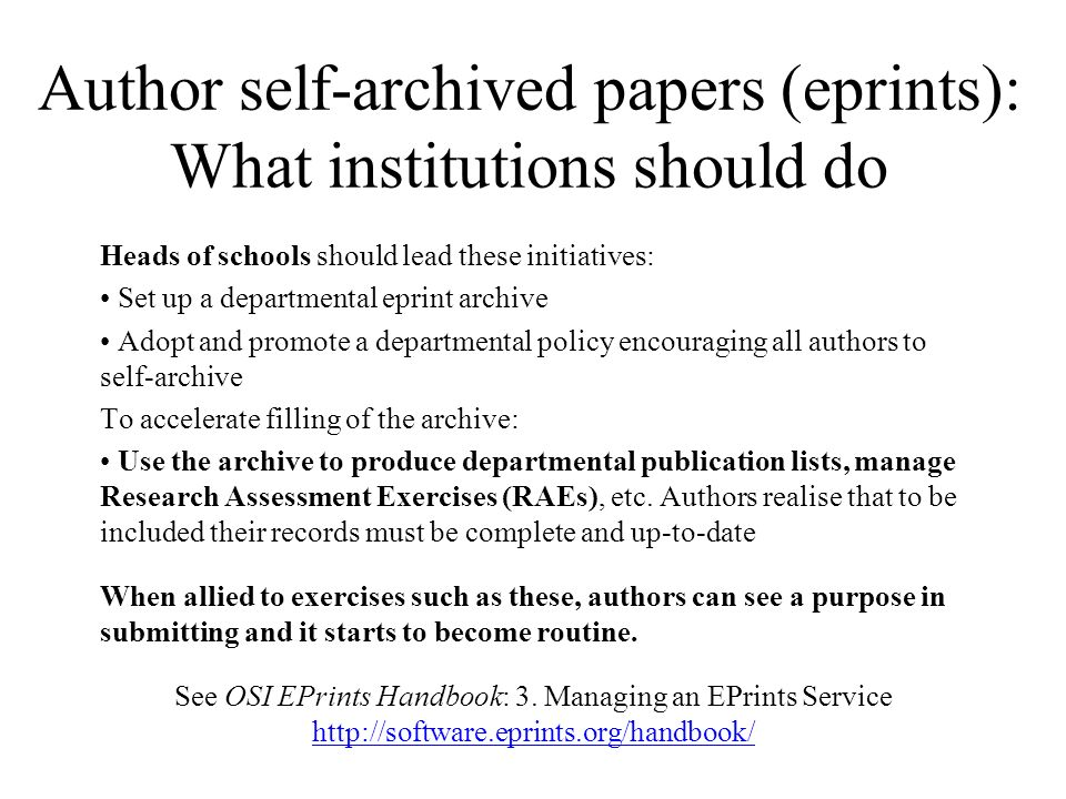 Author self-archived papers (eprints): What institutions should do Heads of schools should lead these initiatives: Set up a departmental eprint archive Adopt and promote a departmental policy encouraging all authors to self-archive To accelerate filling of the archive: Use the archive to produce departmental publication lists, manage Research Assessment Exercises (RAEs), etc.