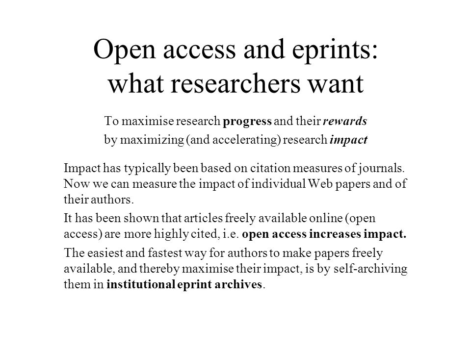Open access and eprints: what researchers want To maximise research progress and their rewards by maximizing (and accelerating) research impact Impact has typically been based on citation measures of journals.