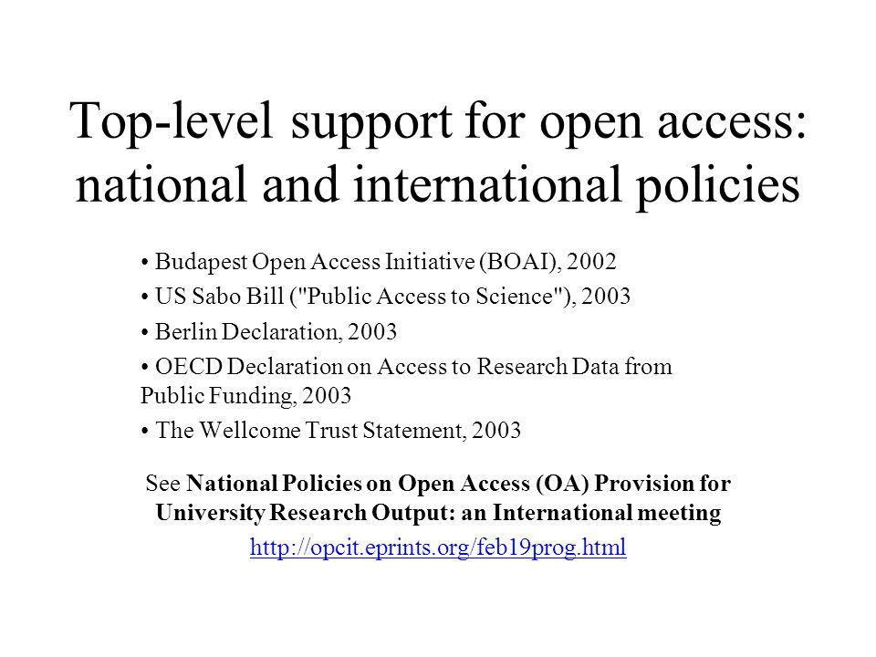 Top-level support for open access: national and international policies Budapest Open Access Initiative (BOAI), 2002 US Sabo Bill ( Public Access to Science ), 2003 Berlin Declaration, 2003 OECD Declaration on Access to Research Data from Public Funding, 2003 The Wellcome Trust Statement, 2003 See National Policies on Open Access (OA) Provision for University Research Output: an International meeting http://opcit.eprints.org/feb19prog.html
