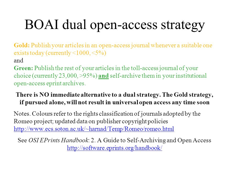 BOAI dual open-access strategy Gold: Publish your articles in an open-access journal whenever a suitable one exists today (currently <1000, <5%) and Green: Publish the rest of your articles in the toll-access journal of your choice (currently 23,000, >95%) and self-archive them in your institutional open-access eprint archives.