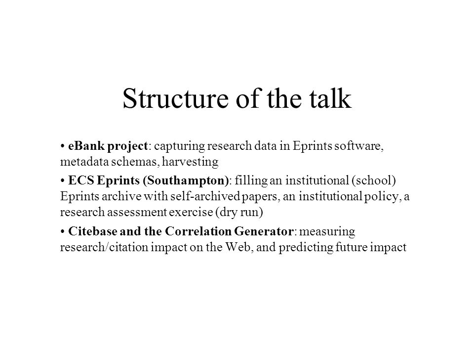 Structure of the talk eBank project: capturing research data in Eprints software, metadata schemas, harvesting ECS Eprints (Southampton): filling an institutional (school) Eprints archive with self-archived papers, an institutional policy, a research assessment exercise (dry run) Citebase and the Correlation Generator: measuring research/citation impact on the Web, and predicting future impact