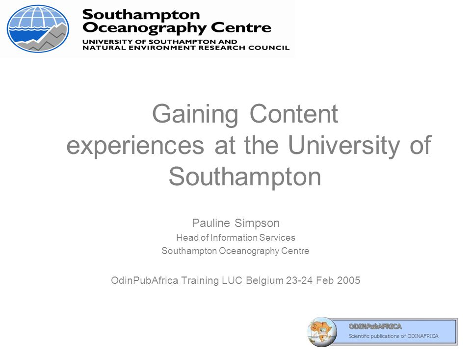 Gaining Content experiences at the University of Southampton Pauline Simpson Head of Information Services Southampton Oceanography Centre OdinPubAfrica Training LUC Belgium 23-24 Feb 2005