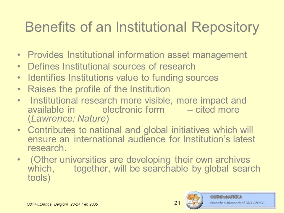 OdinPubAfrica, Belgium 23-24 Feb 2005 21 Benefits of an Institutional Repository Provides Institutional information asset management Defines Institutional sources of research Identifies Institutions value to funding sources Raises the profile of the Institution Institutional research more visible, more impact and available in electronic form – cited more (Lawrence: Nature) Contributes to national and global initiatives which will ensure an international audience for Institutions latest research.