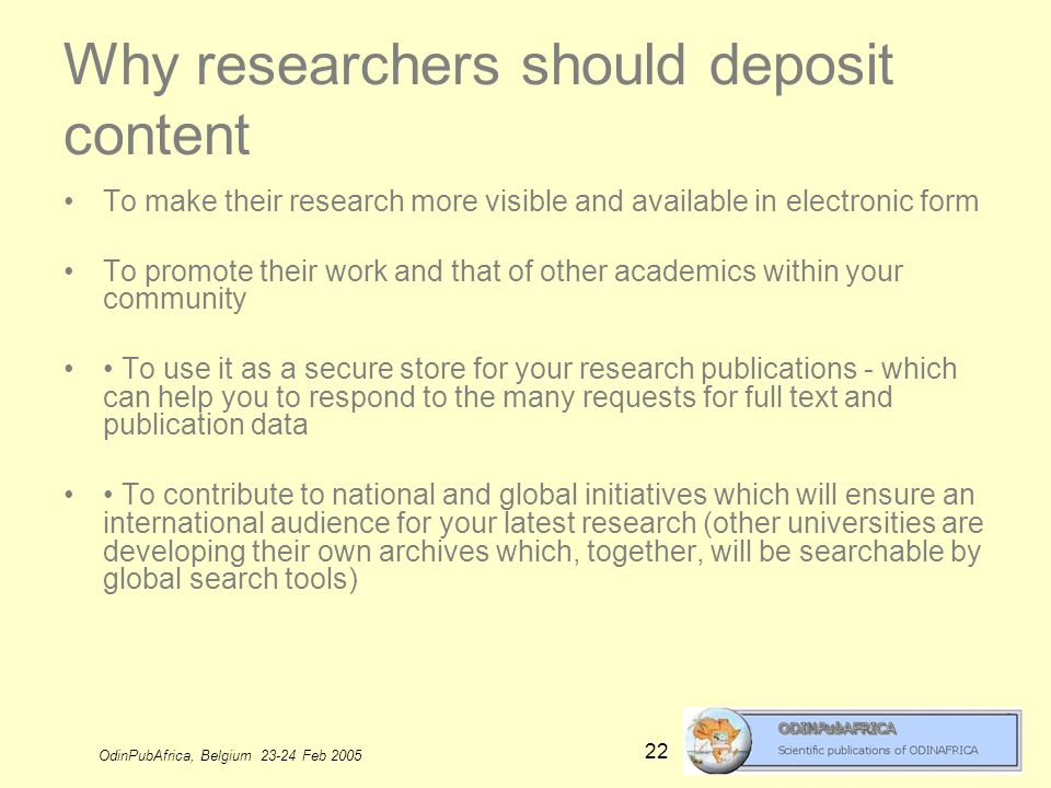 OdinPubAfrica, Belgium 23-24 Feb 2005 22 Why researchers should deposit content To make their research more visible and available in electronic form To promote their work and that of other academics within your community To use it as a secure store for your research publications - which can help you to respond to the many requests for full text and publication data To contribute to national and global initiatives which will ensure an international audience for your latest research (other universities are developing their own archives which, together, will be searchable by global search tools)