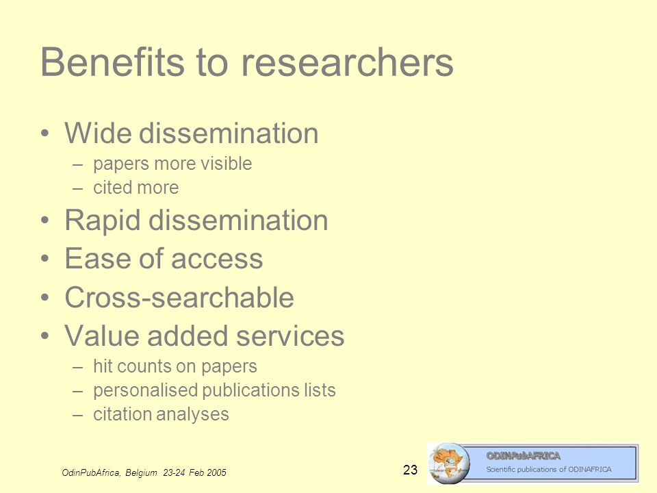OdinPubAfrica, Belgium 23-24 Feb 2005 23 Benefits to researchers Wide dissemination –papers more visible –cited more Rapid dissemination Ease of access Cross-searchable Value added services –hit counts on papers –personalised publications lists –citation analyses