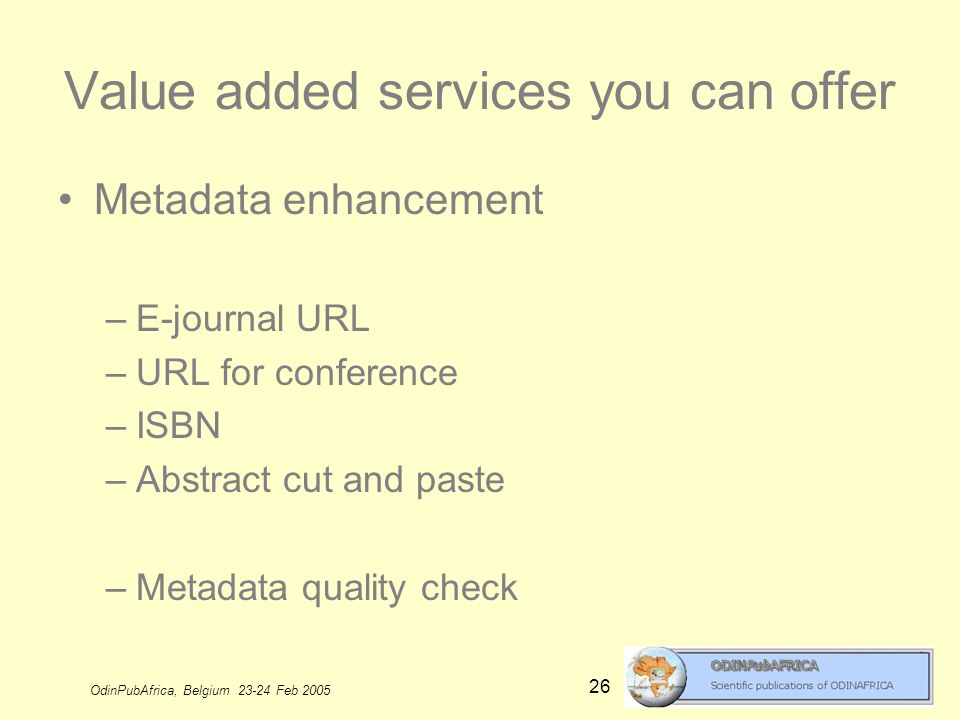 OdinPubAfrica, Belgium 23-24 Feb 2005 26 Value added services you can offer Metadata enhancement –E-journal URL –URL for conference –ISBN –Abstract cut and paste –Metadata quality check