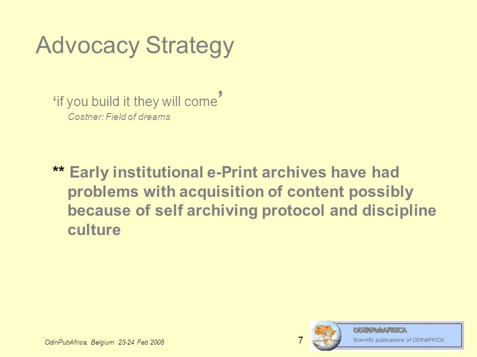 OdinPubAfrica, Belgium 23-24 Feb 2005 7 Advocacy Strategy if you build it they will come Costner: Field of dreams ** Early institutional e-Print archives have had problems with acquisition of content possibly because of self archiving protocol and discipline culture