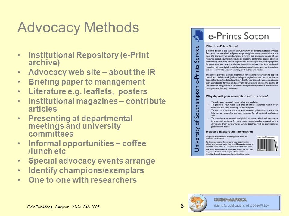 OdinPubAfrica, Belgium 23-24 Feb 2005 8 Advocacy Methods Institutional Repository (e-Print archive) Advocacy web site – about the IR Briefing paper to management Literature e.g.