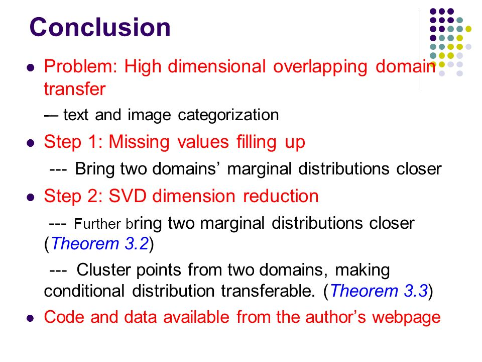 Conclusion Problem: High dimensional overlapping domain transfer -– text and image categorization Step 1: Missing values filling up --- Bring two domains marginal distributions closer Step 2: SVD dimension reduction --- Further b ring two marginal distributions closer (Theorem 3.2) --- Cluster points from two domains, making conditional distribution transferable.
