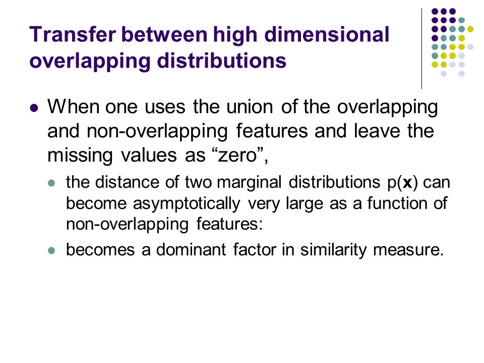 Transfer between high dimensional overlapping distributions When one uses the union of the overlapping and non-overlapping features and leave the missing values as zero, the distance of two marginal distributions p(x) can become asymptotically very large as a function of non-overlapping features: becomes a dominant factor in similarity measure.