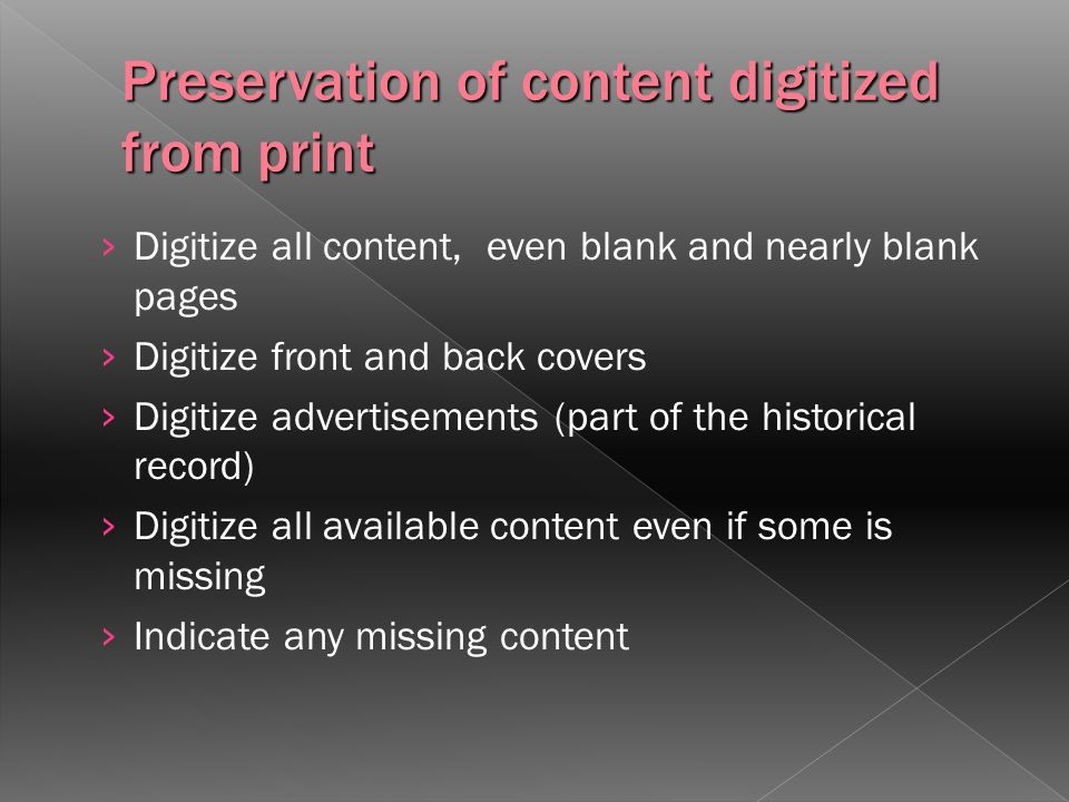 Digitize all content, even blank and nearly blank pages Digitize front and back covers Digitize advertisements (part of the historical record) Digitize all available content even if some is missing Indicate any missing content