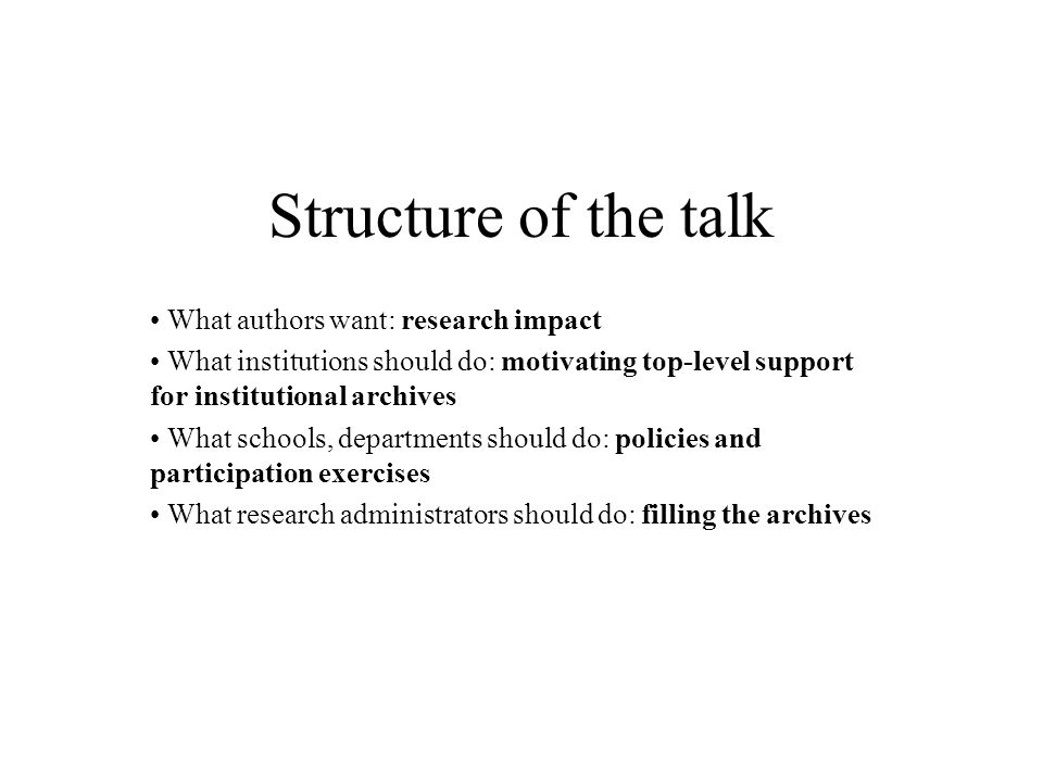 Structure of the talk What authors want: research impact What institutions should do: motivating top-level support for institutional archives What sch