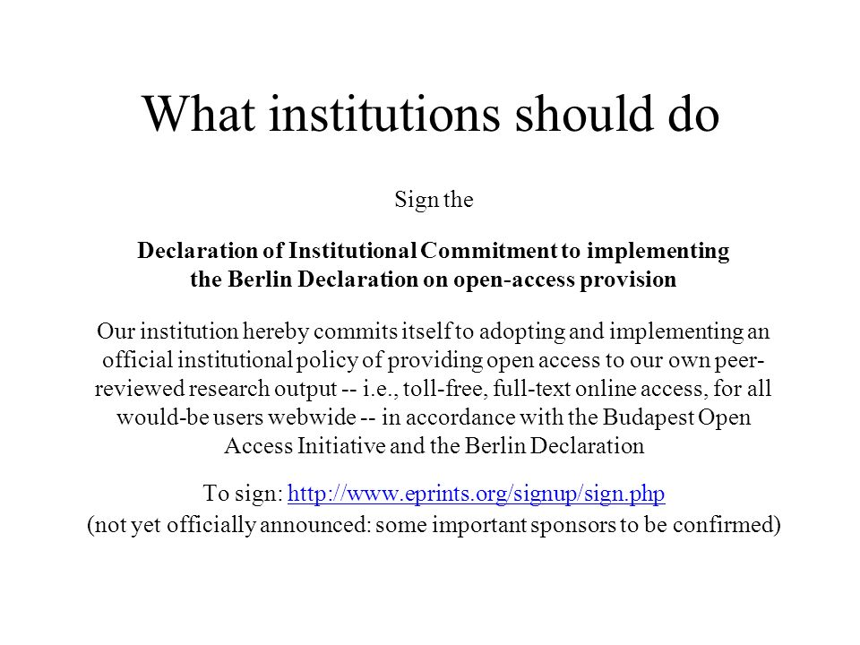 What institutions should do Sign the Declaration of Institutional Commitment to implementing the Berlin Declaration on open-access provision Our institution hereby commits itself to adopting and implementing an official institutional policy of providing open access to our own peer- reviewed research output -- i.e., toll-free, full-text online access, for all would-be users webwide -- in accordance with the Budapest Open Access Initiative and the Berlin Declaration To sign:   (not yet officially announced: some important sponsors to be confirmed)