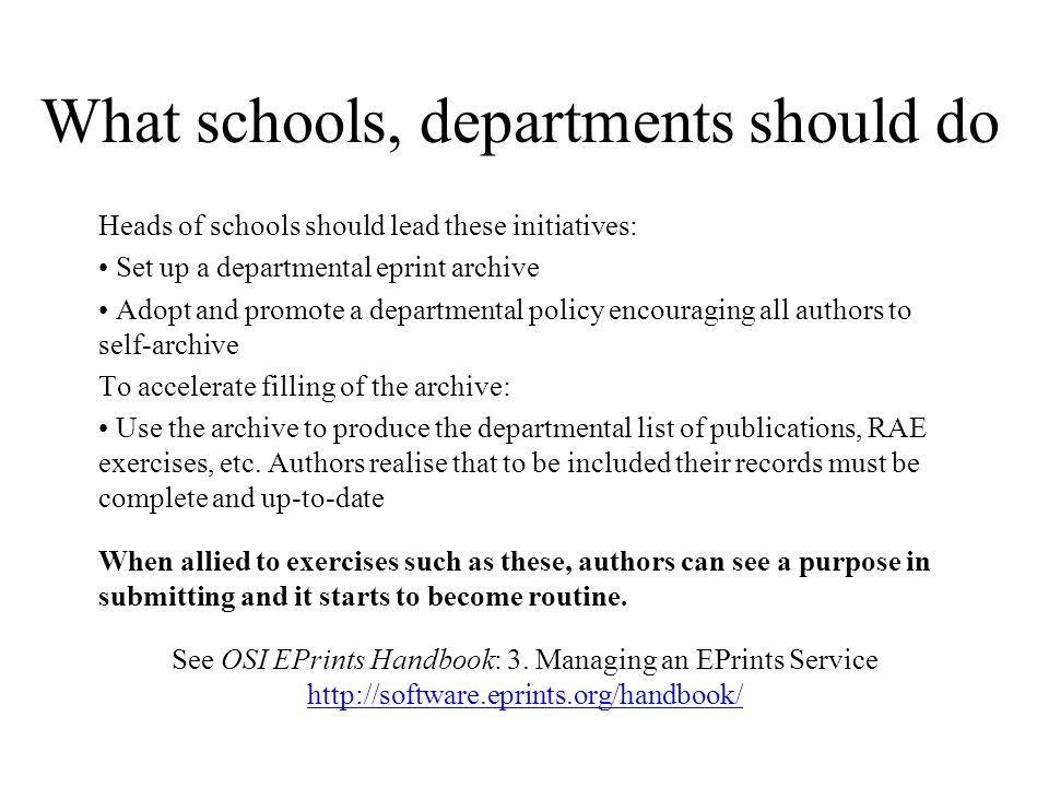 What schools, departments should do Heads of schools should lead these initiatives: Set up a departmental eprint archive Adopt and promote a departmental policy encouraging all authors to self-archive To accelerate filling of the archive: Use the archive to produce the departmental list of publications, RAE exercises, etc.