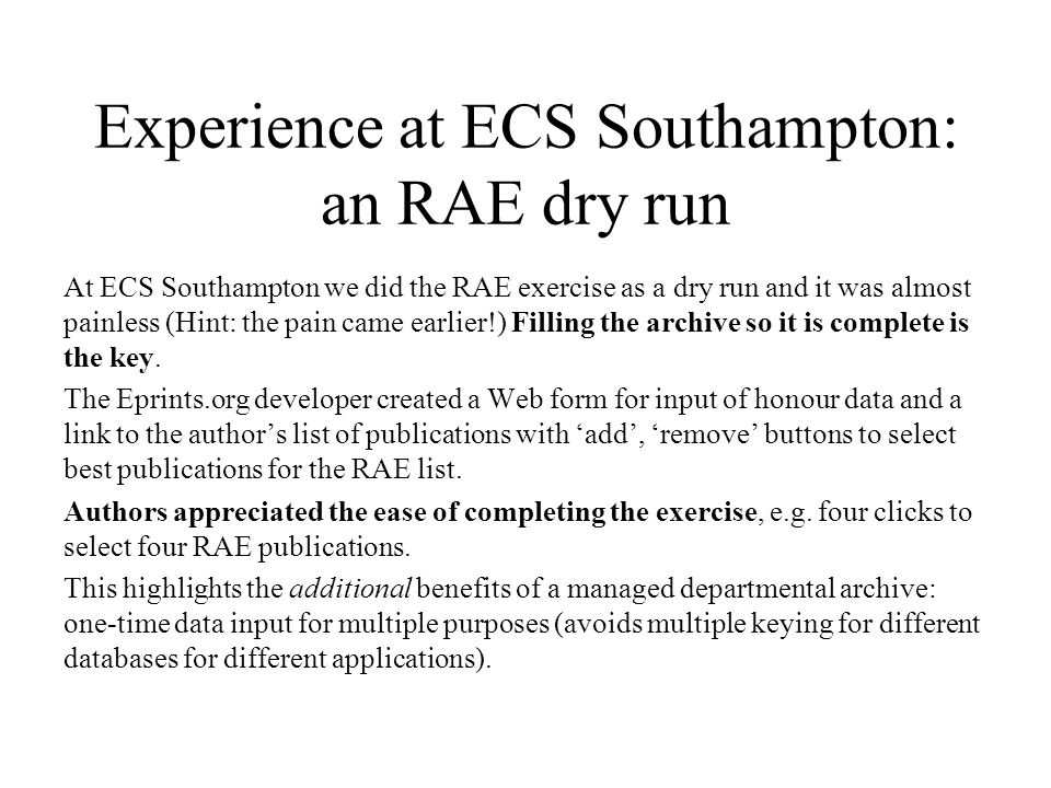 Experience at ECS Southampton: an RAE dry run At ECS Southampton we did the RAE exercise as a dry run and it was almost painless (Hint: the pain came earlier!) Filling the archive so it is complete is the key.
