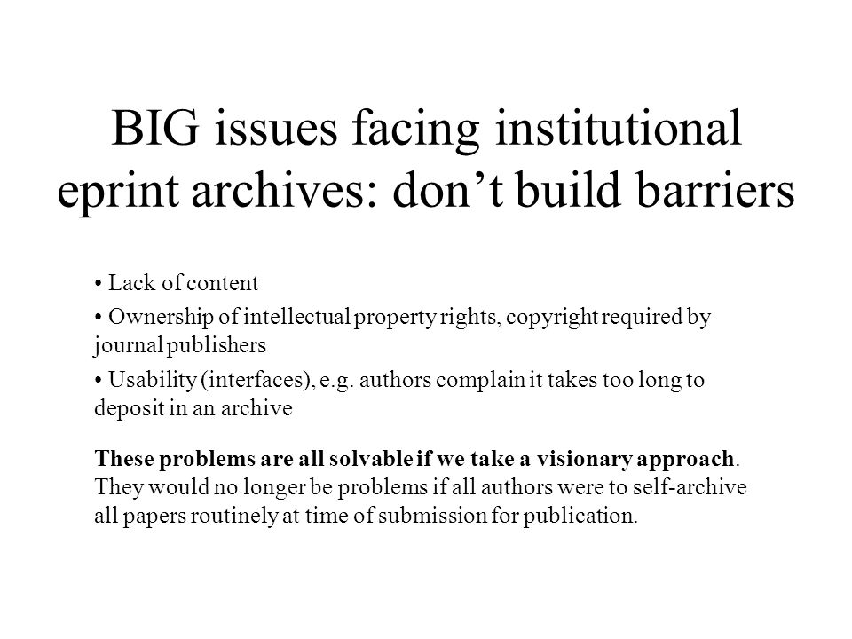BIG issues facing institutional eprint archives: dont build barriers Lack of content Ownership of intellectual property rights, copyright required by journal publishers Usability (interfaces), e.g.