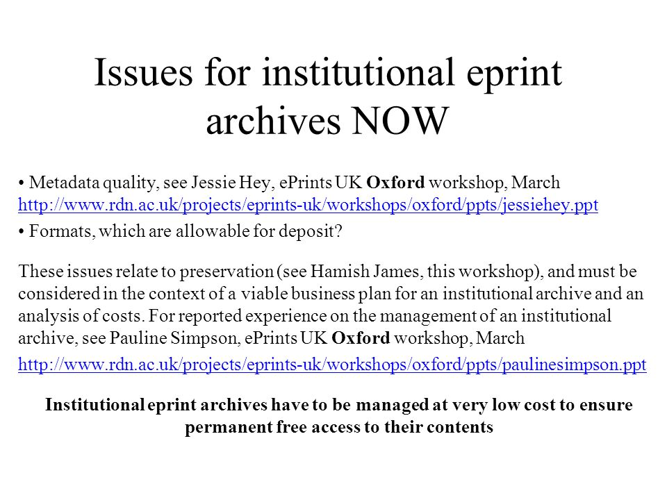 Issues for institutional eprint archives NOW Metadata quality, see Jessie Hey, ePrints UK Oxford workshop, March http://www.rdn.ac.uk/projects/eprints-uk/workshops/oxford/ppts/jessiehey.ppt http://www.rdn.ac.uk/projects/eprints-uk/workshops/oxford/ppts/jessiehey.ppt Formats, which are allowable for deposit.