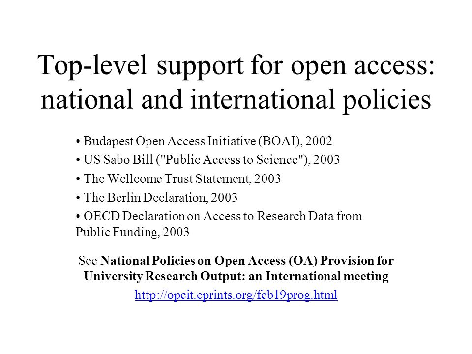 Top-level support for open access: national and international policies Budapest Open Access Initiative (BOAI), 2002 US Sabo Bill ( Public Access to Science ), 2003 The Wellcome Trust Statement, 2003 The Berlin Declaration, 2003 OECD Declaration on Access to Research Data from Public Funding, 2003 See National Policies on Open Access (OA) Provision for University Research Output: an International meeting http://opcit.eprints.org/feb19prog.html