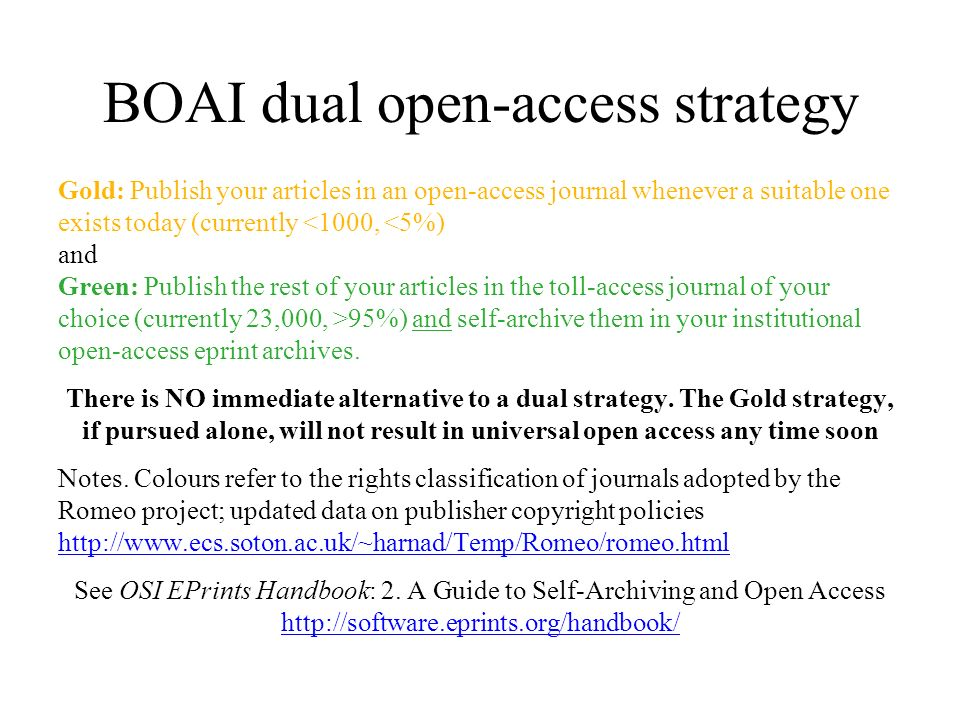 BOAI dual open-access strategy Gold: Publish your articles in an open-access journal whenever a suitable one exists today (currently <1000, <5%) and G