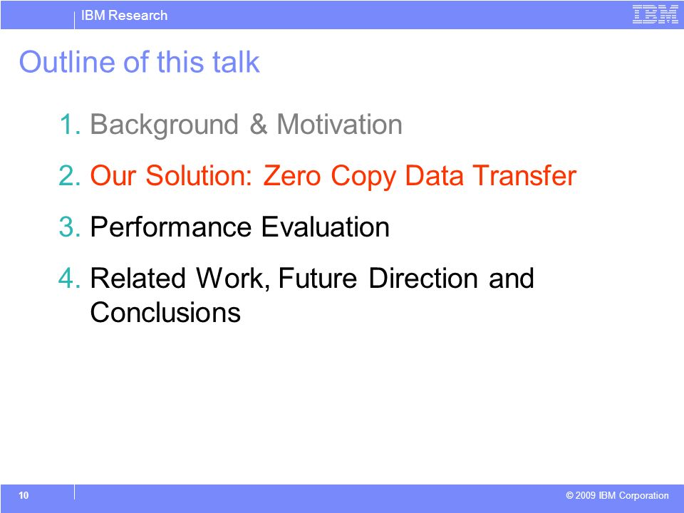 IBM Research © 2009 IBM Corporation 10 Outline of this talk 1.Background & Motivation 2.Our Solution: Zero Copy Data Transfer 3.Performance Evaluation 4.Related Work, Future Direction and Conclusions