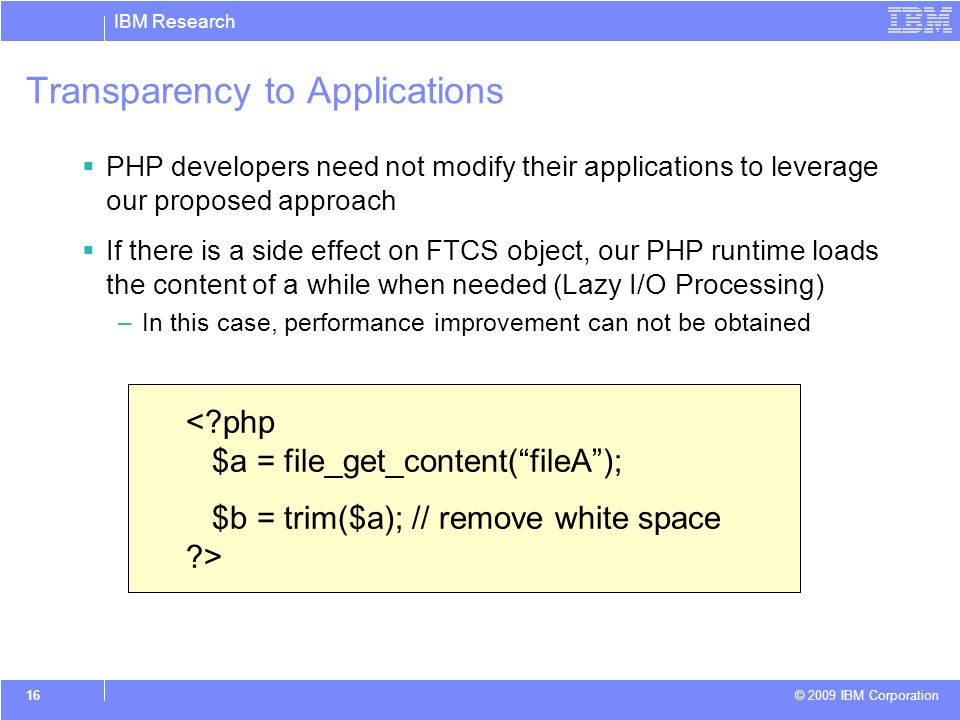 IBM Research © 2009 IBM Corporation 16 Transparency to Applications PHP developers need not modify their applications to leverage our proposed approach If there is a side effect on FTCS object, our PHP runtime loads the content of a while when needed (Lazy I/O Processing) –In this case, performance improvement can not be obtained <?php $a = file_get_content(fileA); $b = trim($a); // remove white space ?>