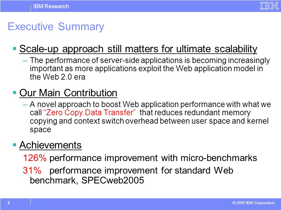 IBM Research © 2009 IBM Corporation 2 Executive Summary Scale-up approach still matters for ultimate scalability –The performance of server-side applications is becoming increasingly important as more applications exploit the Web application model in the Web 2.0 era Our Main Contribution –A novel approach to boost Web application performance with what we call Zero Copy Data Transfer that reduces redundant memory copying and context switch overhead between user space and kernel space Achievements 126% performance improvement with micro-benchmarks 31% performance improvement for standard Web benchmark, SPECweb2005