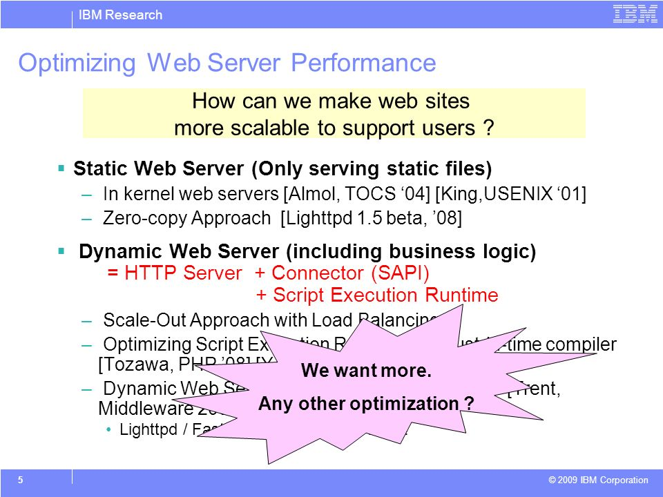 IBM Research © 2009 IBM Corporation 6 Profiling Dynamic Web Server with SPECweb2005 Dynamic web server consists of Lighttpd Web Server, PHP Runtime (P9), and FastCGI as SAPI The profiling result shows that significant time is spent on memory copying both in Web server and PHP runtime CPU Usage in PHP (P9) (SPECweb Banking) 53999 9.4771 libc-2.6.so lighttpd memcpy 39009 6.8463 libc-2.6.so phoebe-fcgi memcpy 34101 5.9849 e1000 lighttpd (no symbols) 23828 4.1819 libcrypto.so.0.9.8b lighttpd bn_mul_add_words 20247 3.5534 libp9rtsvc24.so phoebe-fcgi storeGenericAux 19645 3.4478 libcrypto.so.0.9.8b lighttpd bn_sqr_comba8 12944 2.2717 libcrypto.so.0.9.8b lighttpd BN_from_montgomery 11547 2.0266 libc-2.6.so lighttpd _int_malloc 10737 1.8844 libp9rtsvc24.so phoebe-fcgi loadIndex CPU Usage (%) Memory copy