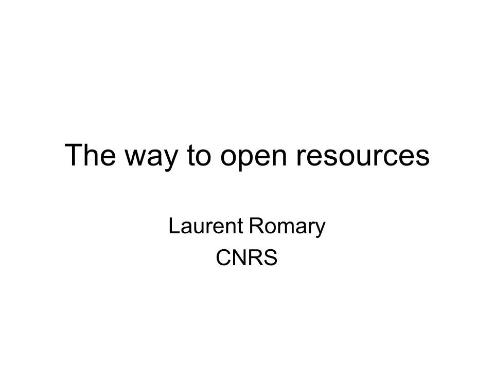 The way to open resources Laurent Romary CNRS