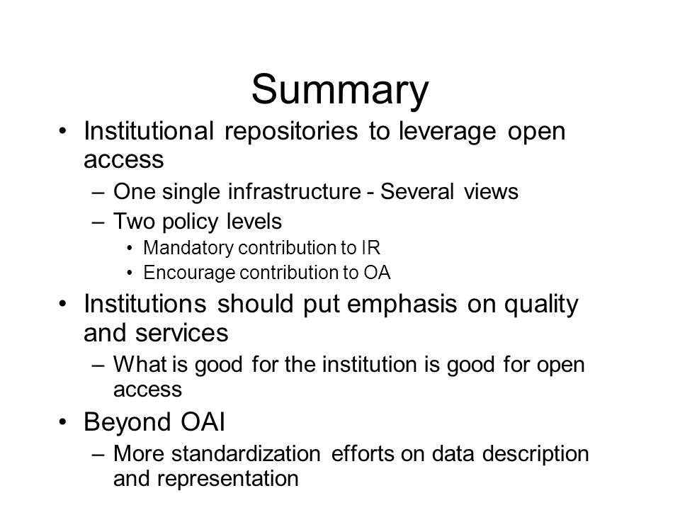 Summary Institutional repositories to leverage open access –One single infrastructure - Several views –Two policy levels Mandatory contribution to IR Encourage contribution to OA Institutions should put emphasis on quality and services –What is good for the institution is good for open access Beyond OAI –More standardization efforts on data description and representation