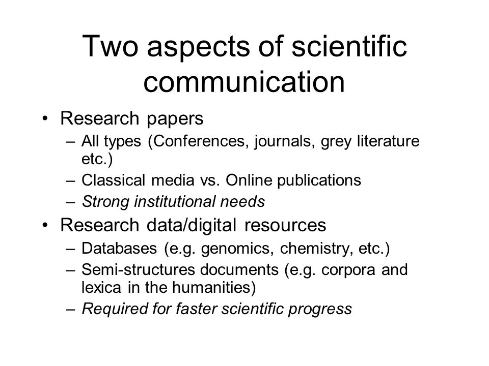 Two aspects of scientific communication Research papers –All types (Conferences, journals, grey literature etc.) –Classical media vs.