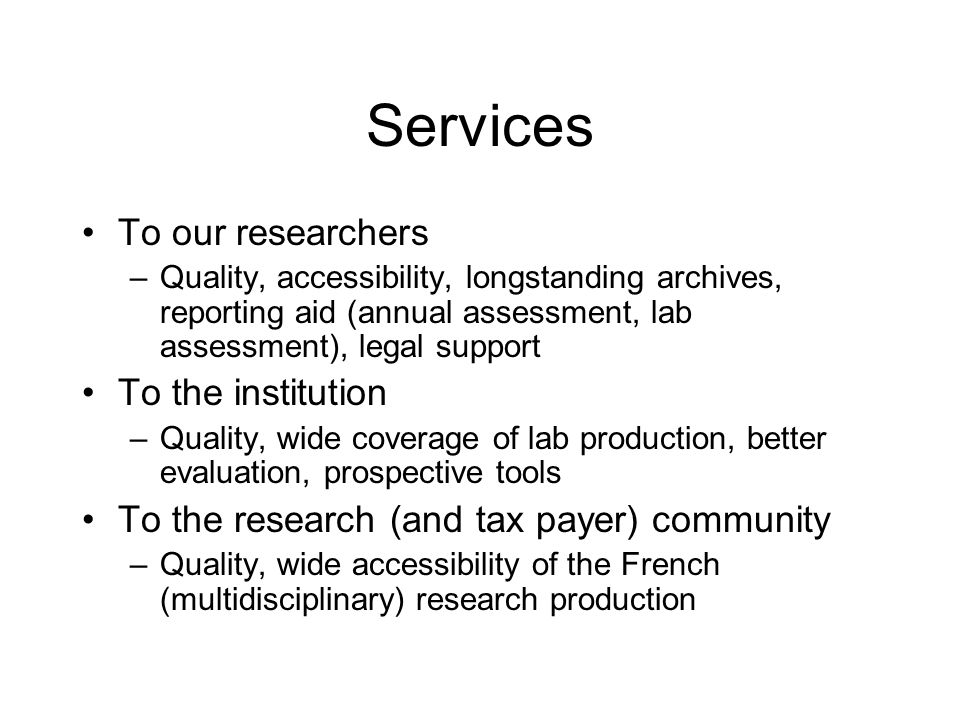 Services To our researchers –Quality, accessibility, longstanding archives, reporting aid (annual assessment, lab assessment), legal support To the institution –Quality, wide coverage of lab production, better evaluation, prospective tools To the research (and tax payer) community –Quality, wide accessibility of the French (multidisciplinary) research production