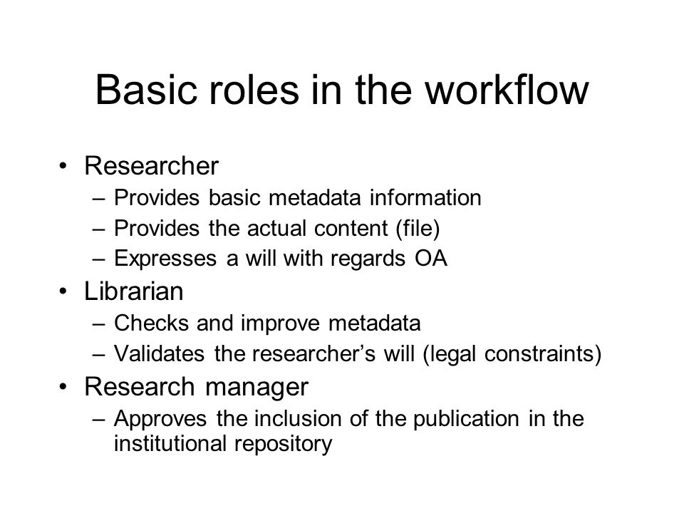 Basic roles in the workflow Researcher –Provides basic metadata information –Provides the actual content (file) –Expresses a will with regards OA Librarian –Checks and improve metadata –Validates the researchers will (legal constraints) Research manager –Approves the inclusion of the publication in the institutional repository