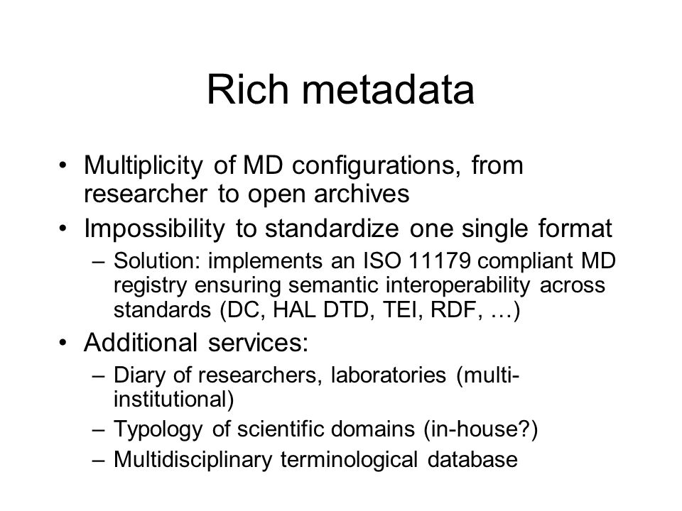 Rich metadata Multiplicity of MD configurations, from researcher to open archives Impossibility to standardize one single format –Solution: implements an ISO 11179 compliant MD registry ensuring semantic interoperability across standards (DC, HAL DTD, TEI, RDF, …) Additional services: –Diary of researchers, laboratories (multi- institutional) –Typology of scientific domains (in-house ) –Multidisciplinary terminological database