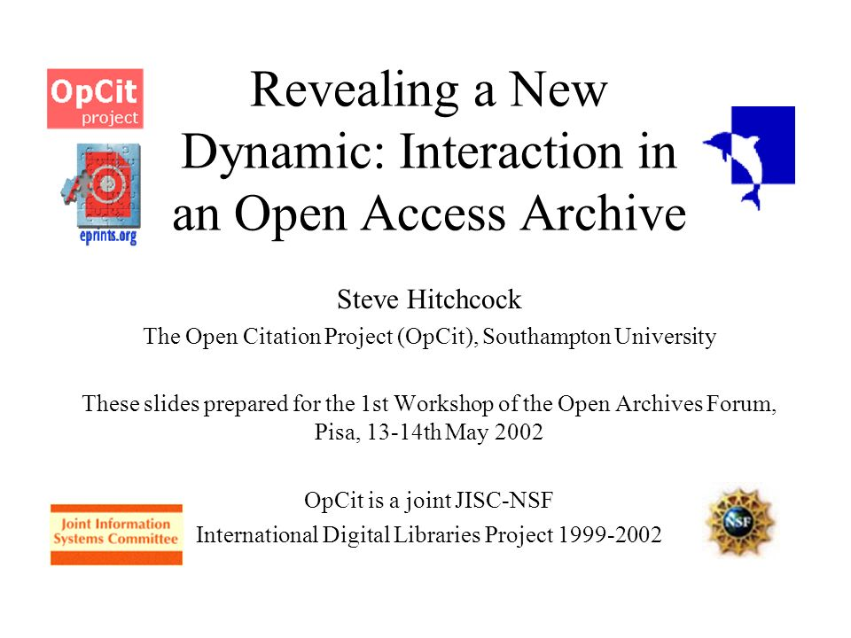 Revealing a New Dynamic: Interaction in an Open Access Archive Steve Hitchcock The Open Citation Project (OpCit), Southampton University These slides prepared for the 1st Workshop of the Open Archives Forum, Pisa, 13-14th May 2002 OpCit is a joint JISC-NSF International Digital Libraries Project 1999-2002