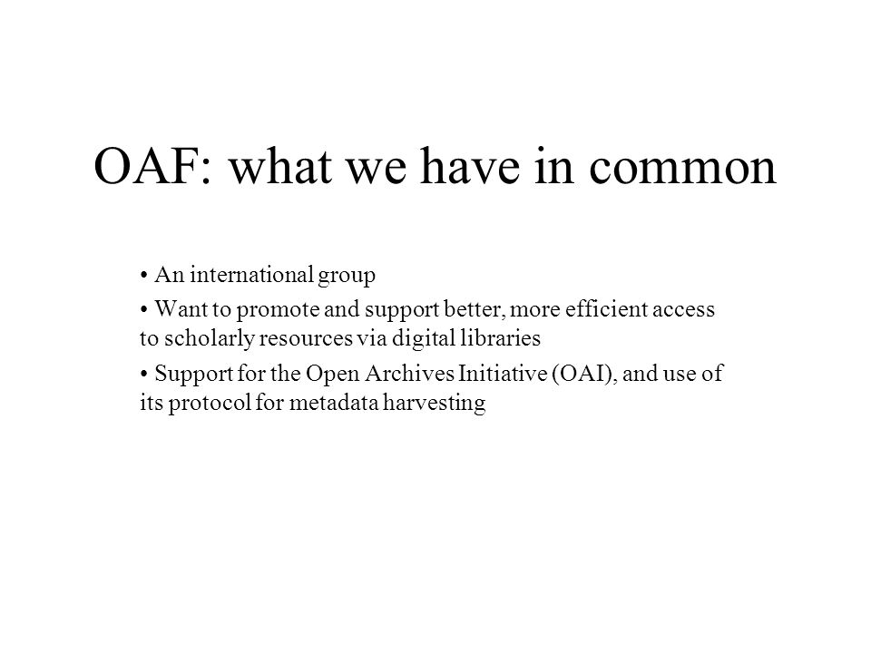 OAF: what we have in common An international group Want to promote and support better, more efficient access to scholarly resources via digital libraries Support for the Open Archives Initiative (OAI), and use of its protocol for metadata harvesting