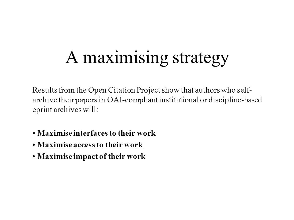A maximising strategy Results from the Open Citation Project show that authors who self- archive their papers in OAI-compliant institutional or discipline-based eprint archives will: Maximise interfaces to their work Maximise access to their work Maximise impact of their work