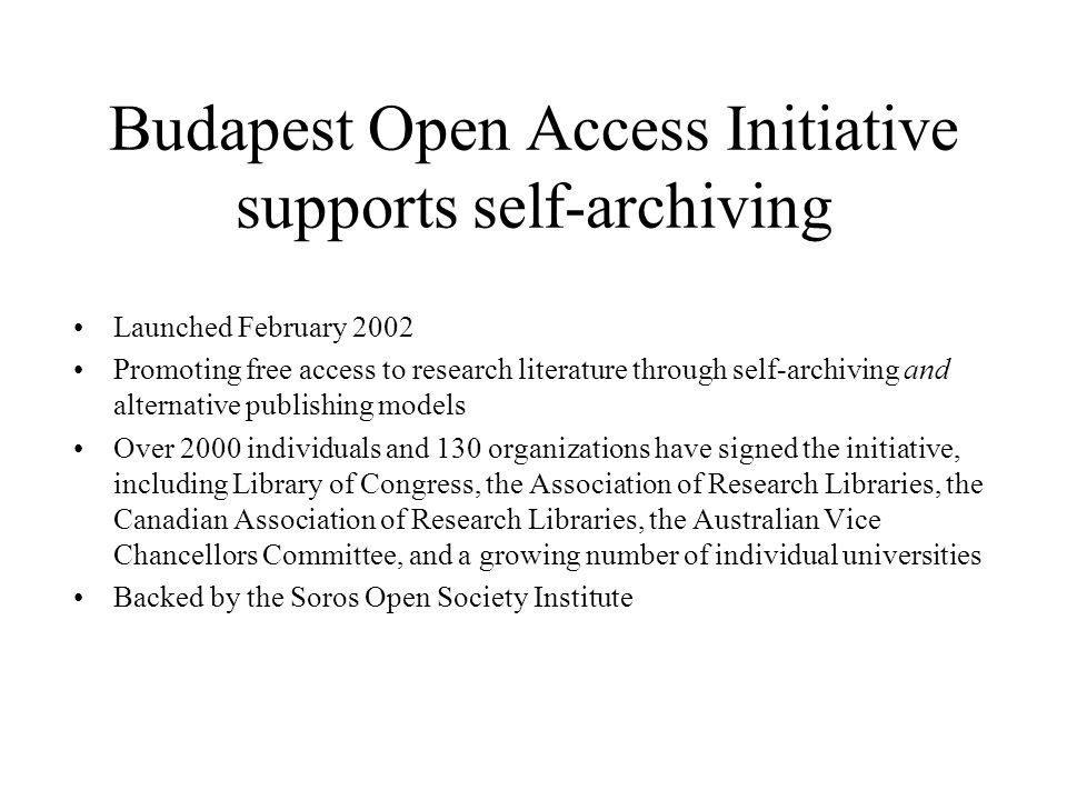 Budapest Open Access Initiative supports self-archiving Launched February 2002 Promoting free access to research literature through self-archiving and alternative publishing models Over 2000 individuals and 130 organizations have signed the initiative, including Library of Congress, the Association of Research Libraries, the Canadian Association of Research Libraries, the Australian Vice Chancellors Committee, and a growing number of individual universities Backed by the Soros Open Society Institute