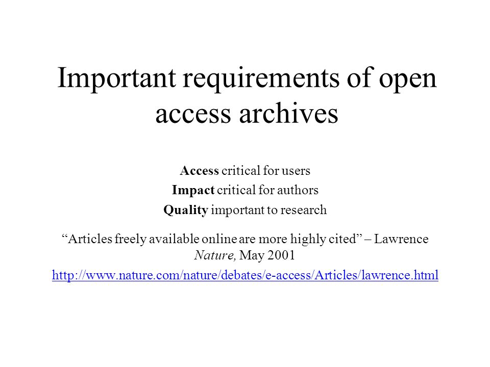 Important requirements of open access archives Access critical for users Impact critical for authors Quality important to research Articles freely available online are more highly cited – Lawrence Nature, May 2001 http://www.nature.com/nature/debates/e-access/Articles/lawrence.html
