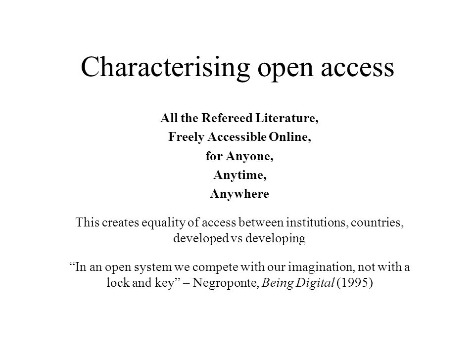 Characterising open access All the Refereed Literature, Freely Accessible Online, for Anyone, Anytime, Anywhere This creates equality of access between institutions, countries, developed vs developing In an open system we compete with our imagination, not with a lock and key – Negroponte, Being Digital (1995)